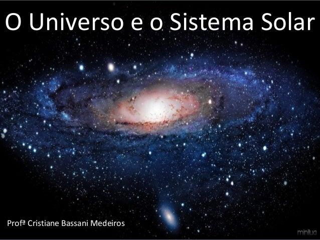 O Universo e o Sistema Solar Profª Cristiane Bassani Medeiros