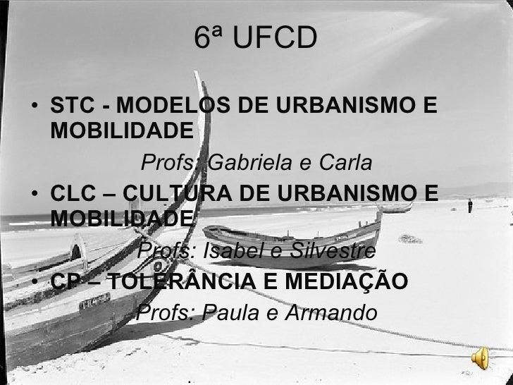 6ª UFCD <ul><li>STC - MODELOS DE URBANISMO E MOBILIDADE </li></ul><ul><li>Profs: Gabriela e Carla </li></ul><ul><li>CLC – ...