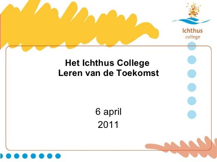 Het Ichthus College  Leren van de Toekomst 6 april 2011