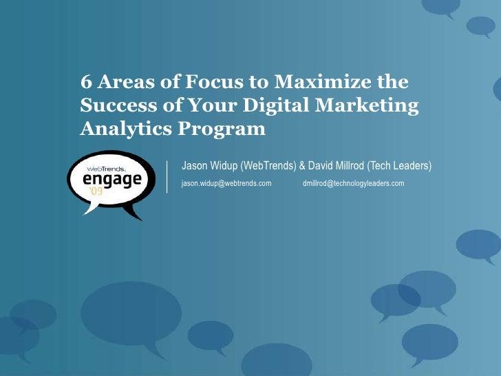 6 Areas of Focus to Maximize the Success of Your Digital Marketing Analytics Program          Jason Widup (WebTrends) & Da...
