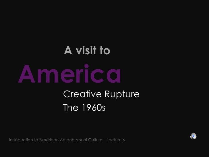 A visit to  America   Creative Rupture  The 1960s  Introduction to American Art and Visual Culture – Lecture 6