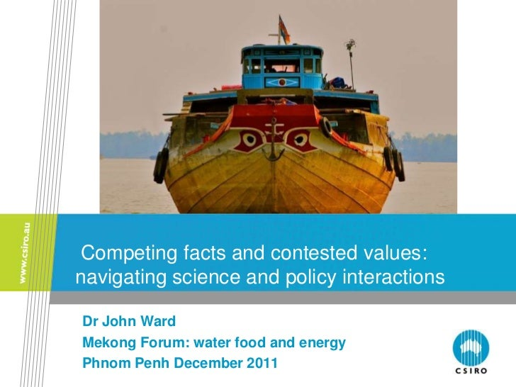 Competing facts and contested values:navigating science and policy interactionsDr John WardMekong Forum: water food and en...