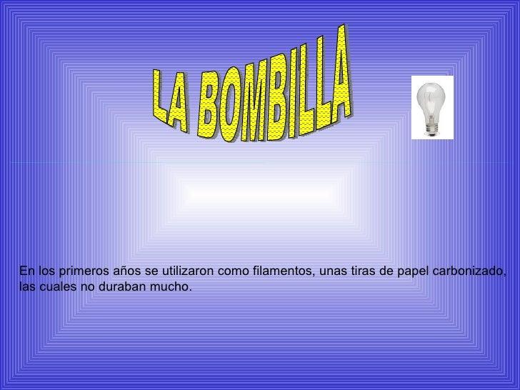LA BOMBILLA En los primeros años se utilizaron como filamentos, unas tiras de papel carbonizado, las cuales no duraban muc...