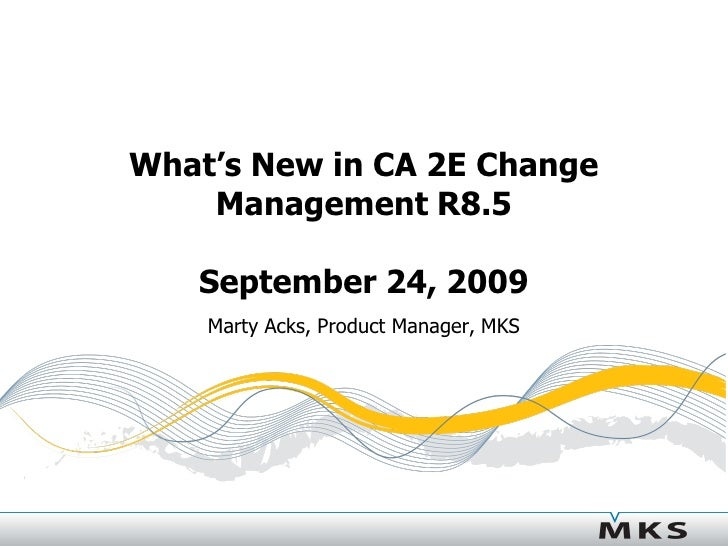 What's New in CA 2E Change     Management R8.5     September 24, 2009     Marty Acks, Product Manager, MKS