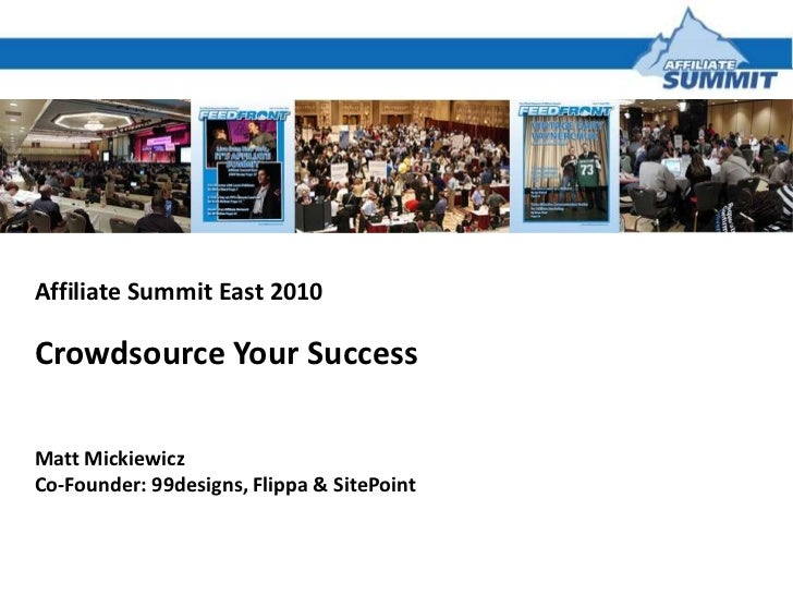 Affiliate Summit East 2010<br />Crowdsource Your Success<br />Matt Mickiewicz<br />Co-Founder: 99designs, Flippa & SitePoi...