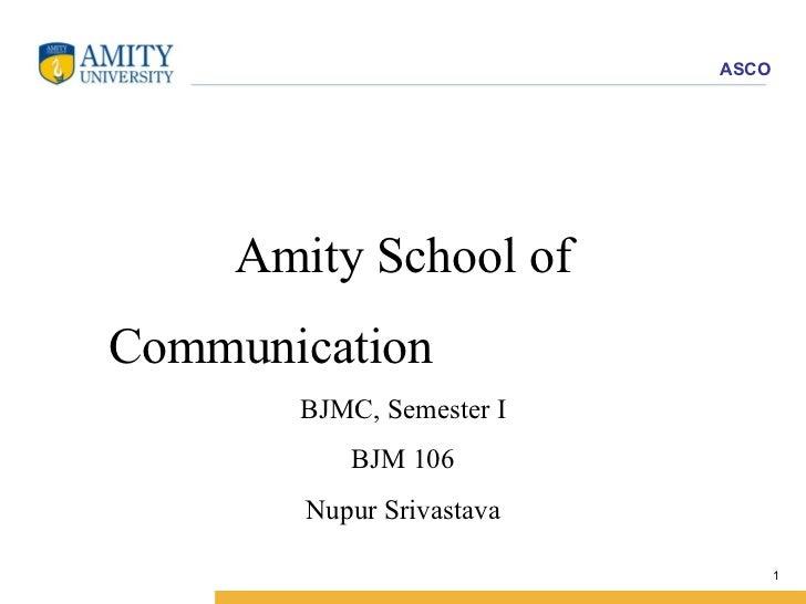 Amity School of Communication  BJMC, Semester I BJM 106 Nupur Srivastava
