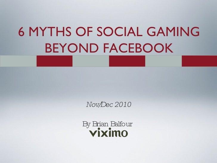 6 MYTHS OF SOCIAL GAMING BEYOND FACEBOOK Nov/Dec 2010 By Brian Balfour