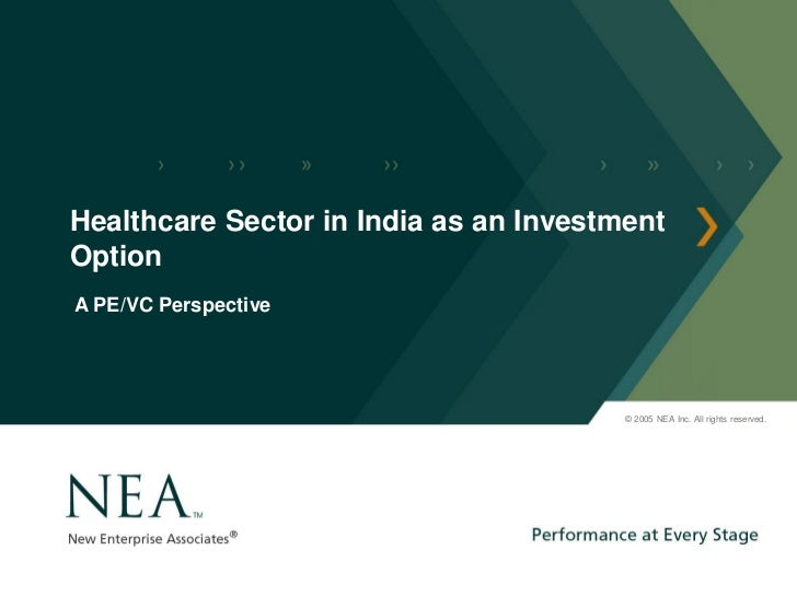 Healthcare Sector in India as an InvestmentOptionA PE/VC Perspective                                        © 2005 NEA Inc...