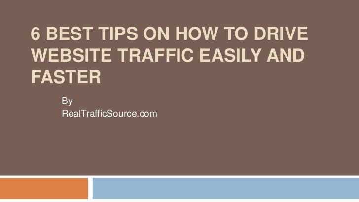 6 BEST TIPS ON HOW TO DRIVEWEBSITE TRAFFIC EASILY ANDFASTER   By   RealTrafficSource.com