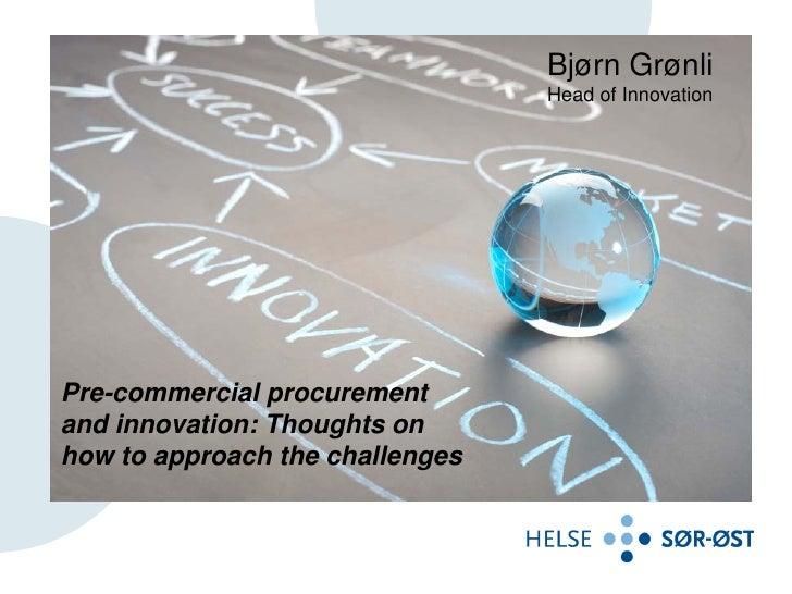 Bjørn Grønli                                 Head of InnovationPre-commercial procurementand innovation: Thoughts onhow to...