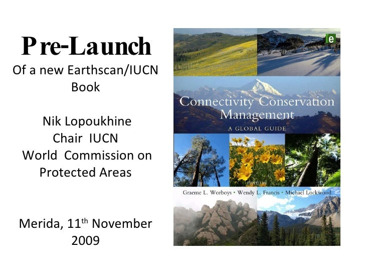 Pre-Launch Of a new Earthscan/IUCN Book Nik Lopoukhine Chair  IUCN World  Commission on Protected Areas Merida, 11 th  Nov...