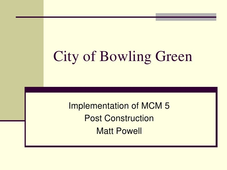 City of Bowling Green<br />Implementation of MCM 5<br />Post Construction<br />Matt Powell<br />
