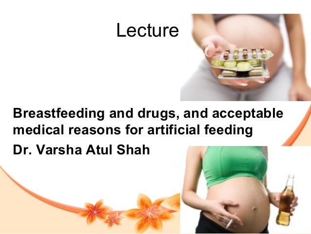 Lecture 7 Breastfeeding and drugs, and acceptable medical reasons for artificial feeding Dr. Varsha Atul Shah