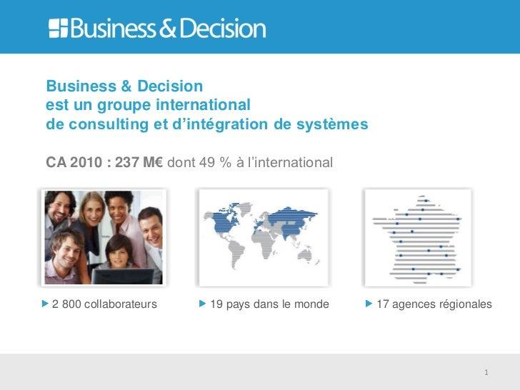 Business & Decisionest un groupe internationalde consulting et d'intégration de systèmesCA 2010 : 237 M€ dont 49 % à l'int...