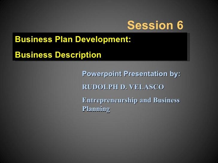 Session 6Business Plan Development:Business Description               Powerpoint Presentation by:               RUDOLPH D....