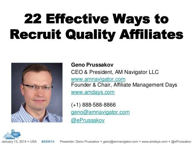 22 Effective Ways to Recruit Quality Affiliates Geno Prussakov CEO & President, AM Navigator LLC www.amnavigator.com Found...