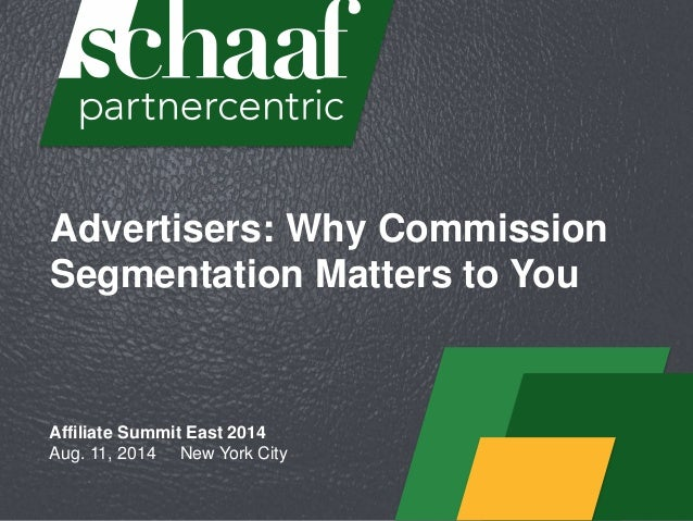 Advertisers: Why Commission Segmentation Matters to You Affiliate Summit East 2014 Aug. 11, 2014 New York City