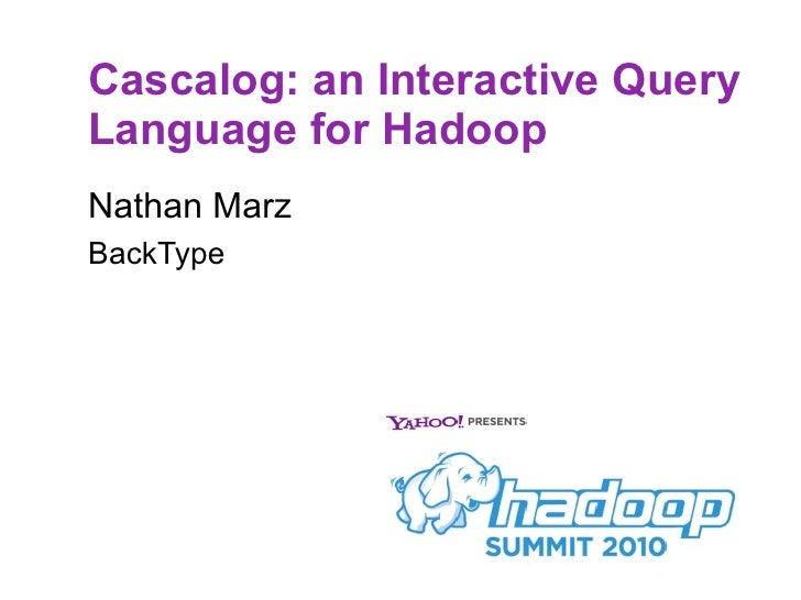 Cascalog: an Interactive Query Language for Hadoop Nathan Marz BackType