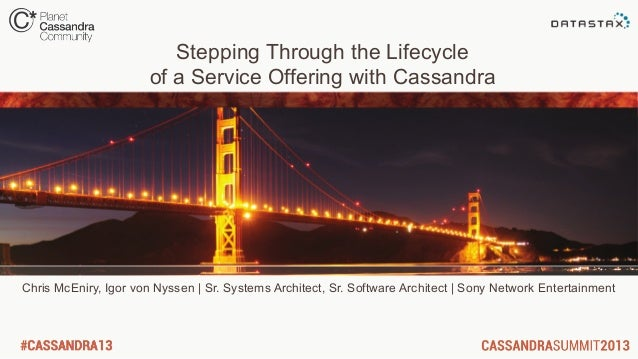 Stepping Through the Lifecycleof a Service Offering with CassandraChris McEniry, Igor von Nyssen | Sr. Systems Architect, ...