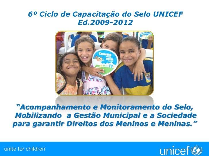 """6º Ciclo de Capacitação do Selo UNICEF <br />Ed.2009-2012<br />""""Acompanhamento e Monitoramento do Selo, <br />Mobilizando ..."""