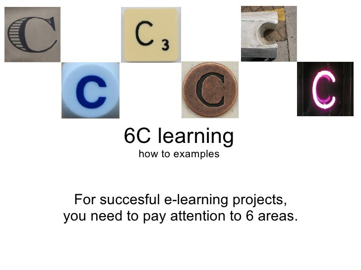 6C learning how to examples For succesful e-learning projects, you need to pay attention to 6 areas.
