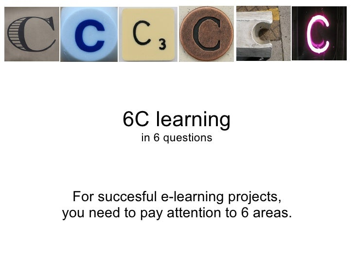 6C learning in 6 questions For succesful e-learning projects, you need topay attention to6 areas.