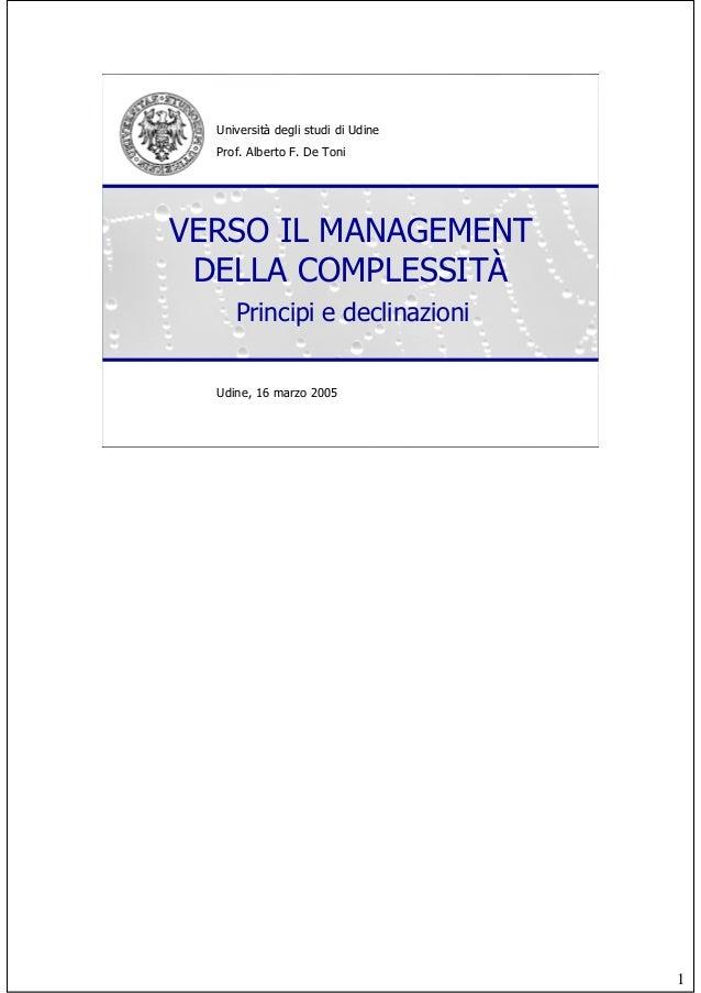 1 Università degli studi di Udine Prof. Alberto F. De Toni Udine, 16 marzo 2005 VERSO IL MANAGEMENT DELLA COMPLESSITÀ Prin...