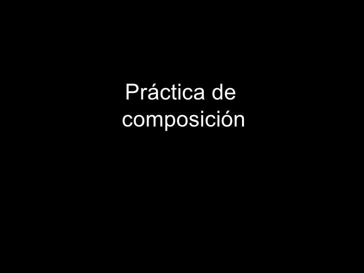 Pr áctica de  composición
