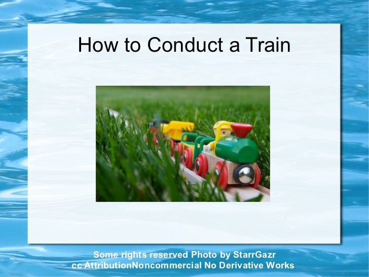 How to Conduct a Train Some rights reserved Photo by StarrGazr cc AttributionNoncommercial No Derivative Works
