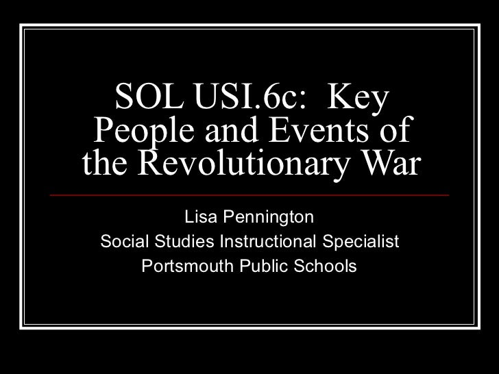 SOL USI.6c:  Key People and Events of the Revolutionary War Lisa Pennington Social Studies Instructional Specialist Portsm...