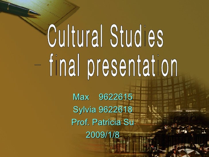 Max  9622615 Sylvia 9622618 Prof. Patricia Su 2009/1/8 Cultural Studies - final presentation