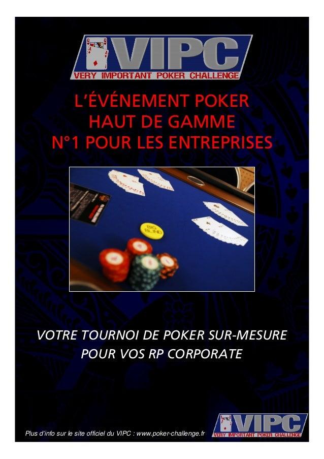Plus d'info sur le site officiel du VIPC : www.poker-challenge.fr VOTRE TOURNOI DE POKER SUR-MESURE POUR VOS RP CORPORATE ...