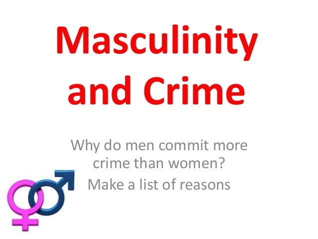 Masculinity and Crime Why do men commit more crime than women? Make a list of reasons