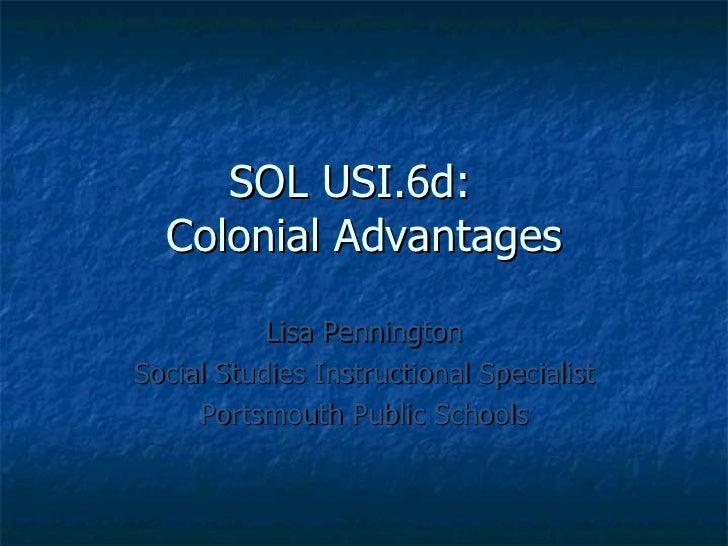 SOL USI.6d:  Colonial Advantages Lisa Pennington Social Studies Instructional Specialist Portsmouth Public Schools