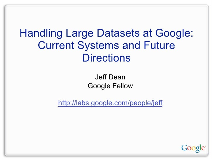 Handling Large Datasets at Google:    Current Systems and Future             Directions                   Jeff Dean       ...