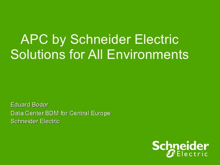 APC by Schneider Electric Solutions for All Environments  Eduard Bodor Data Center BDM for Central Europe Schneider Electric