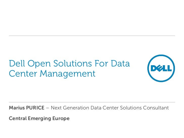 Dell Open Solutions For DataCenter ManagementMarius PURICE – Next Generation Data Center Solutions ConsultantCentral Emerg...