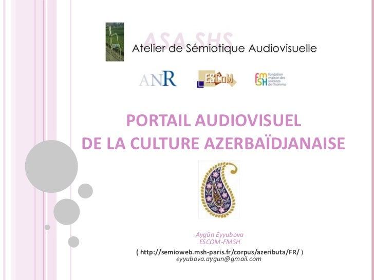 PORTAIL AUDIOVISUEL DE LA CULTURE AZERBAÏDJANAISE Aygün Eyyubova ESCOM-FMSH (  http://semioweb.msh-paris.fr/corpus/azeribu...