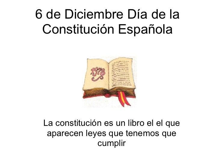 6 de Diciembre Día de la Constitución Española La constitución es un libro el el que  aparecen leyes que tenemos que      ...