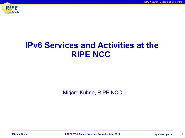 IPv6 Services and Activities at the RIPE NCC  Mirjam Kühne, RIPE NCC 6DEPLOY & Cluster Meeting, Brussels, June 2010 Mirjam...
