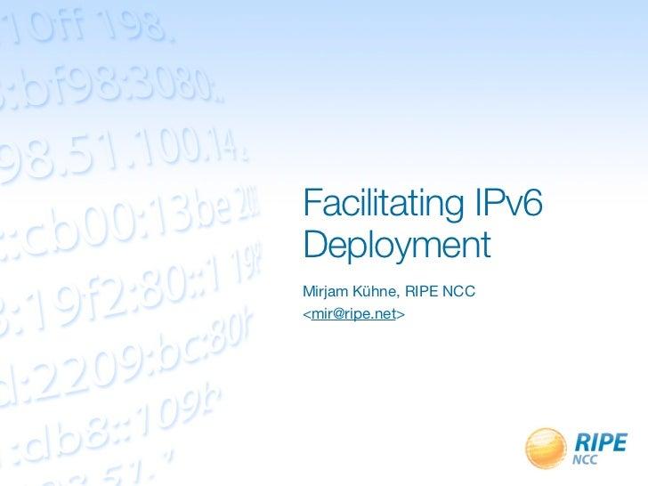 Facilitating IPv6DeploymentMirjam Kühne, RIPE NCC<mir@ripe.net>