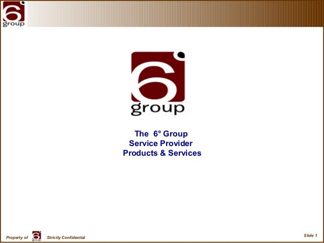 Slide 1 Property of Strictly Confidential The 6° Group Service Provider Products & Services