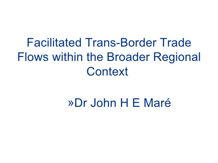 Facilitated Trans-Border Trade Flows within the Broader Regional Context   <ul><ul><ul><ul><ul><li>Dr  John H E Maré  </li...