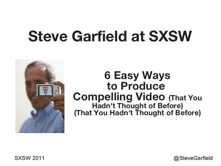 Steve Garfield at SXSW @SteveGarfield SXSW 2011 6 Easy Ways to Produce  Compelling Video  (That You Hadn't Thought of Befo...
