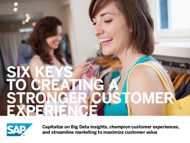 Six Keys to Creating a Stronger Customer Experience Capitalize on Big Data insights, champion customer experiences, and st...