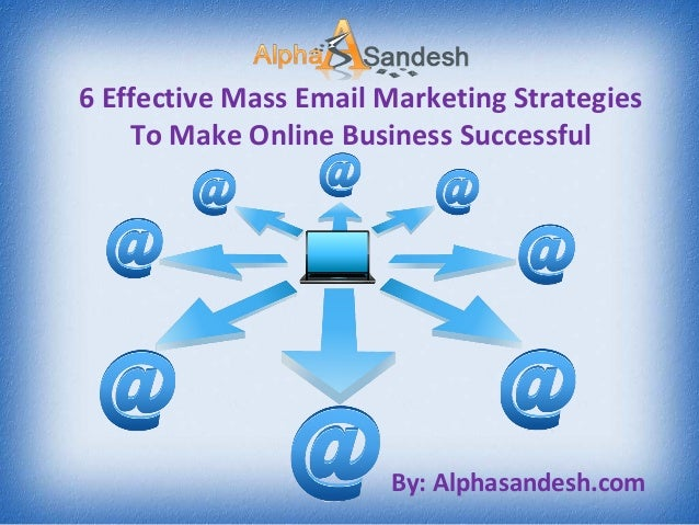 6 Effective Mass Email Marketing Strategies To Make Online Business Successful By: Alphasandesh.com