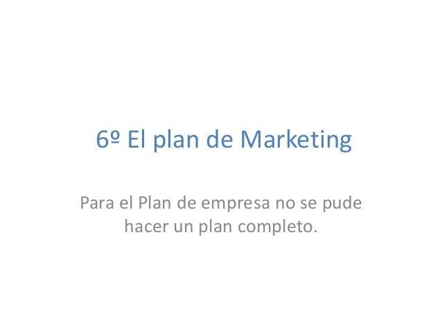 6º El plan de Marketing Para el Plan de empresa no se pude hacer un plan completo.