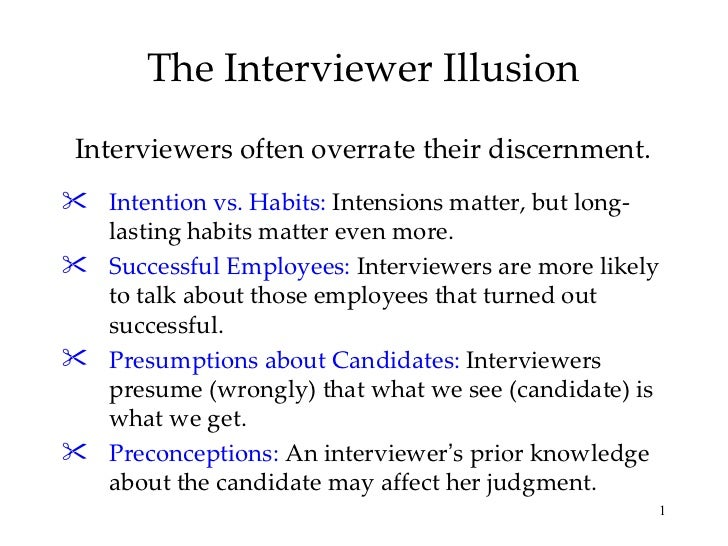 The Interviewer Illusion Interviewers often overrate their discernment. <ul><li>Intention vs. Habits:  Intensions matter, ...