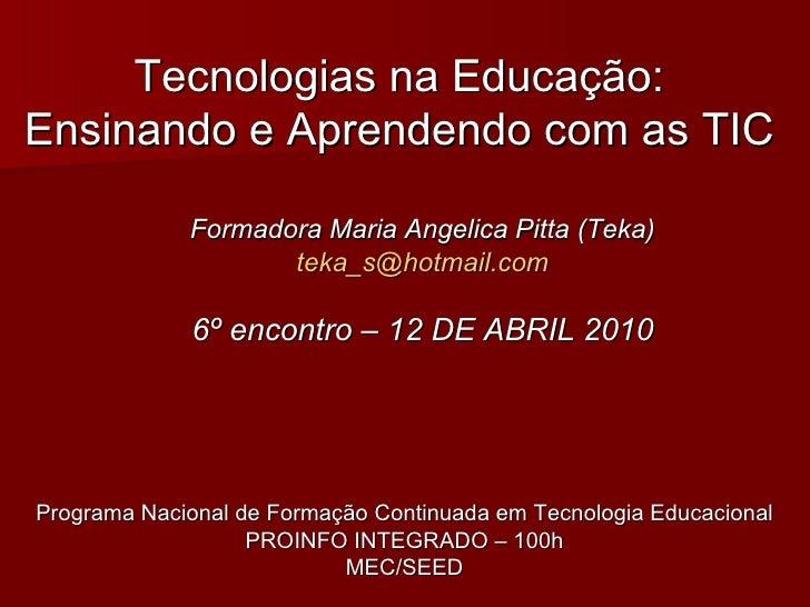 Tecnologias na Educação: Ensinando e Aprendendo com as TIC Formadora Maria Angelica Pitta (Teka) [email_address] 6º encont...