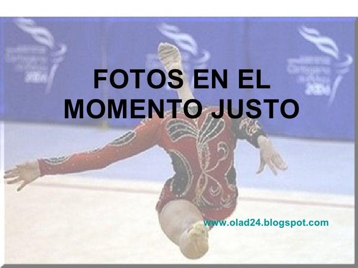 FOTOS EN EL MOMENTO JUSTO www.olad24.blogspot.com